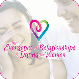 The Energetics of Relationships & Dating for Women